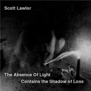 Scott Lawlor - The Absence Of Light Contains The Shadow Of Loss album mp3